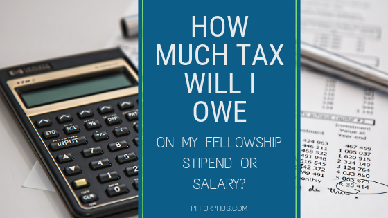 How Much Tax Will I Owe on My Fellowship Stipend or Salary? - Personal  Finance for PhDs